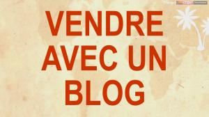 Bloguer Gagner : vendre avec un blog